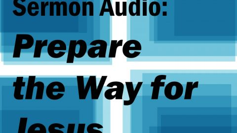 Sermon Audio: Prepare the Way for Jesus