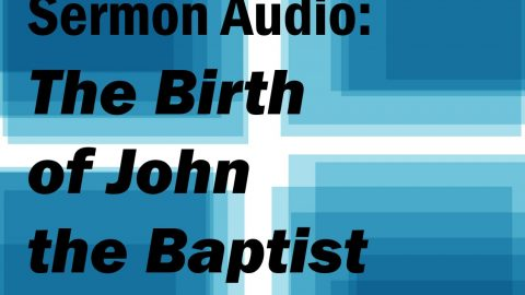 Sermon Audio: The Birth of John the Baptist