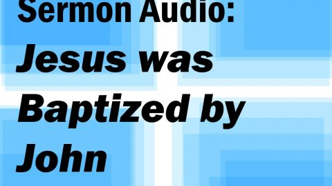 Sermon Audio: Jesus Was Baptized By John