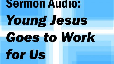 Sermon Audio: Young Jesus Goes to Work for Us