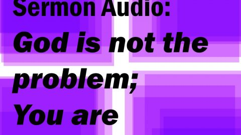 Sermon Audio: God is not the problem; You are.