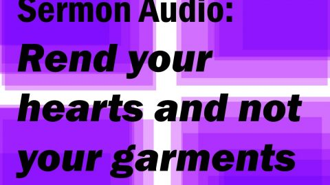 Ash Wednesday Sermon Audio: Rend your hearts and not your garments
