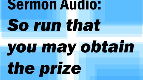 Sermon Audio: So run that you may obtain the prize