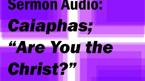 """Sermon Audio: Caiaphas; """"Are you the Christ?"""""""
