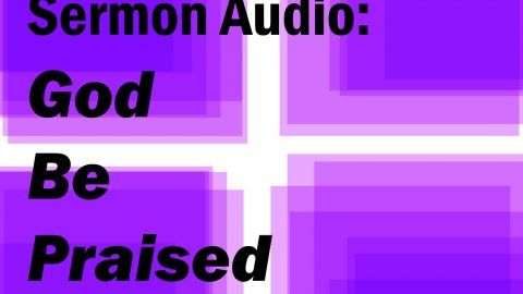 Sermon Audio: God Be Praised