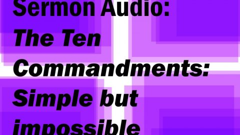 Sermon Audio: The Ten Commandments: Simple but Impossible