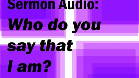 Sermon Audio: Who do you say that I am?