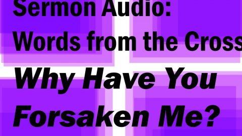 "Sermon Audio: Jesus: ""Why have you forsaken me?"""