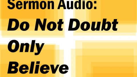 "Sermon Audio: ""Do not doubt, only believe"""