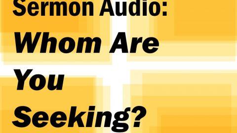 Sermon Audio: Whom Are You Seeking?
