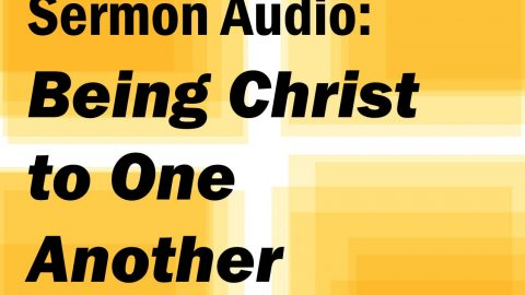 Sermon Audio: Being Christ to One Another