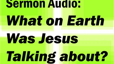 Sermon Audio: What on Earth Was Jesus Talking About?