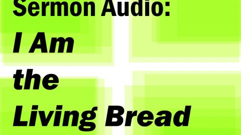Sermon Audio: I am the Living Bread