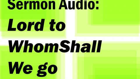 Sermon Audio: Lord to Whom Shall We Go