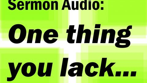 Sermon Audio: One thing You Lack