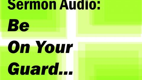 Sermon Audio: Be on your guard, but not anxious about what to say