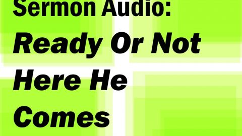 Sermon Audio: Ready or Not Here He Comes