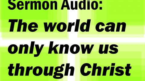 Sermon Audio: The world can only know us through Christ