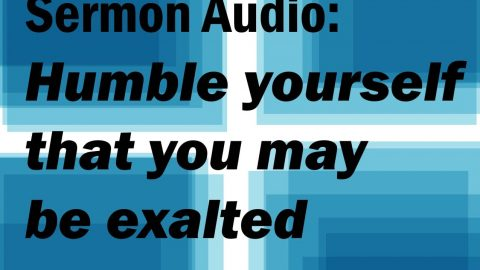 Sermon Audio: Humble Yourselves That You May Be Exalted