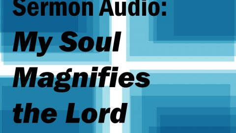 Sermon Audio: My Soul Magnifies the Lord