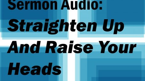 Sermon Audio: Straighten Up and Raise Your Heads