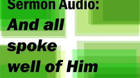 Sermon Audio: And All Spoke Well of Him