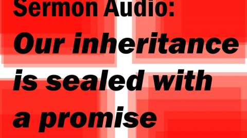 Sermon Audio: Our Inheritance is sealed with a promise