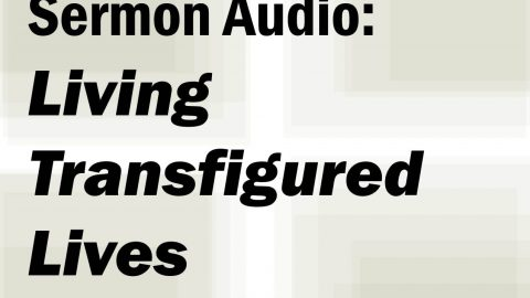 Sermon Audio: Living Transfigured Lives