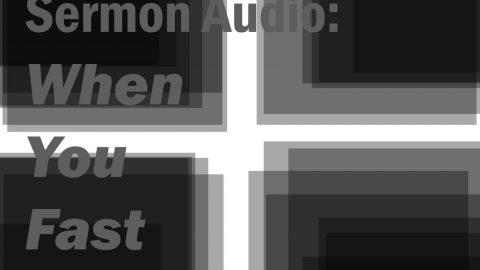 Sermon Audio: When You Fast