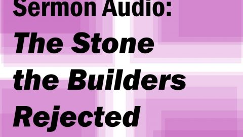 Sermon Audio: The Stone the Builders Rejected Has Become the Capstone
