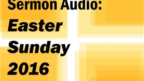 Sermon Audio: Easter Sunday 2016