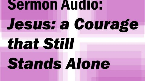 Sermon Audio: Jesus: A Courage Unknown, Still Stands Alone