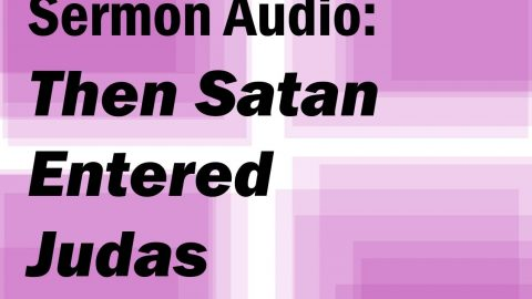 Sermon Audio: Then Satan Entered Judas