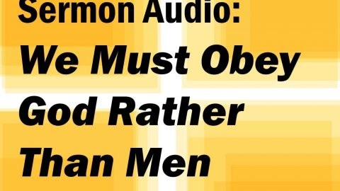 Sermon Audio: We Must Obey God Rather Than Men
